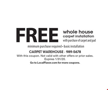 FREE whole house carpet installation with purchase of carpet and pad minimum purchase required - basic installation. With this coupon. Not valid with other offers or prior sales. Expires 1/31/20. Go to LocalFlavor.com for more coupons.