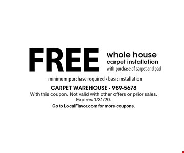 FREE whole house carpet installation with purchase of carpet and pad minimum purchase required - basic installation. With this coupon. Not valid with other offers or prior sales. Expires 1/31/20.Go to LocalFlavor.com for more coupons.