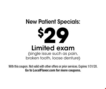 New Patient Specials: $29 Limited Exam (single issue such as pain, broken tooth, loose denture). With this coupon. Not valid with other offers or prior services. Expires 1/31/20. Go to LocalFlavor.com for more coupons.