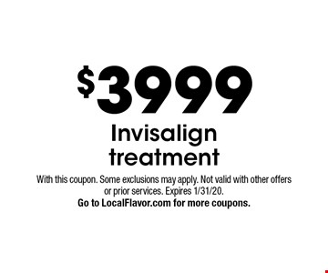 $3999 Invisalign treatment. With this coupon. Some exclusions may apply. Not valid with other offers or prior services. Expires 1/31/20. Go to LocalFlavor.com for more coupons.