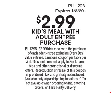 $2.99 KID'S MEAL WITHADULT ENTR…EPURCHASE. PLU 298. $2.99 kids meal with the purchase of each adult entree excluding Every Day Value entrees. Limit one coupon per table per visit. Discount does not apply to Ziosk game fees and other promotional or discount offers. Reproduction or resale of this coupon is prohibited. Tax and gratuity not included. Available only at participating locations. Offer not available when ordering online, catering orders, or Third Party Delivery.
