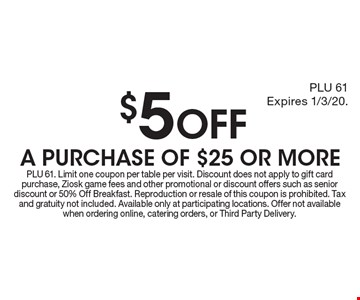 $5 OFF A PURCHASE OF $25 OR MORE. PLU 61. Limit one coupon per table per visit. Discount does not apply to gift card purchase, Ziosk game fees and other promotional or discount offers such as senior discount or 50% Off Breakfast. Reproduction or resale of this coupon is prohibited. Tax and gratuity not included. Available only at participating locations. Offer not available when ordering online, catering orders, or Third Party Delivery.