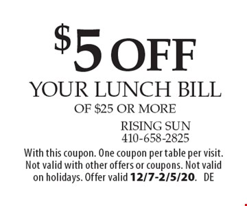 $5 off your lunch bill of $25 or more. With this coupon. One coupon per table per visit. Not valid with other offers or coupons. Not valid on holidays. Offer valid 12/7-2/5/20. DE