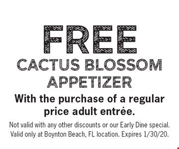 FREE Cactus Blossom Appetizer with the purchase of a regular price adult entree.Not valid with any other discounts or Our Early Dine Special . Valid only at Boynton Beach, FL Location. Expires 1/30/20.