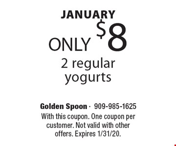 January ONLY $8 2 regular yogurts. With this coupon. One coupon per customer. Not valid with other offers. Expires 1/31/20.