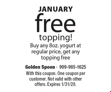 January free topping! Buy any 8oz. yogurt at regular price, get any topping free. With this coupon. One coupon per customer. Not valid with other offers. Expires 1/31/20.