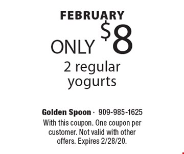 January ONLY $8 2 regular yogurts. With this coupon. One coupon per customer. Not valid with other offers. Expires 2/7/20.