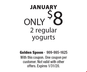 December ONLY $8 2 regular yogurts. With this coupon. One coupon per customer. Not valid with other offers. Expires 2/7/20.