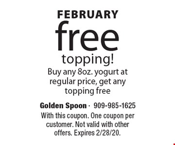 January free topping! Buy any 8oz. yogurt at regular price, get any topping free. With this coupon. One coupon per customer. Not valid with other offers. Expires 2/7/20.