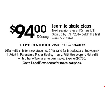 $94.00 $29 savingslearn to skate class Next session starts 1/5 thru 1/11 Sign up by 1/11/20 to catch the first week of classes. Offer valid only for new students. Offer valid for Introductory, Snowbunny 1, Adult 1, Parent and Me, or Hockey 1 only. With this coupon. Not valid with other offers or prior purchases. Expires 2/7/20. Go to LocalFlavor.com for more coupons.