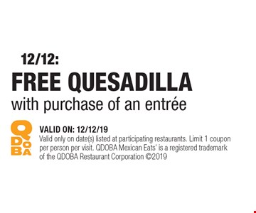 FREE QUESADILLA with purchase of an entrée. VALID ON: 12/12/19. Valid only on date(s) listed at participating restaurants. Limit 1 coupon per person per visit. QDOBA Mexican Eats' is a registered trademark of the QDOBA Restaurant Corporation ©2019