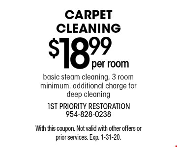$18.99 per room carpet cleaning basic steam cleaning, 3 room minimum. additional charge fordeep cleaning. With this coupon. Not valid with other offers or prior services. Exp. 1-31-20.