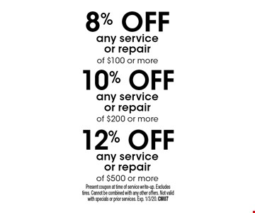 12% OFF any service or repair of $500 or more. 10% OFF any service or repair of $200 or more. 8% OFF any service or repair of $100 or more. Present coupon at time of service write-up. Excludes tires. Cannot be combined with any other offers. Not valid with specials or prior services. Exp. 1/3/20. CM07