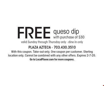 Free queso dip with purchase of $30. Valid Sunday through Thursday only - dine in only. With this coupon. Take-out only. One coupon per customer. Sterling location only. Cannot be combined with any other offers. Expires 2-7-20. Go to LocalFlavor.com for more coupons.