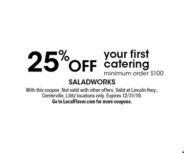 25% Offyour first catering minimum order $100. With this coupon. Not valid with other offers. Valid at Lincoln Hwy., Centerville, Lititz locations only. Expires 12/31/19. Go to LocalFlavor.com for more coupons.