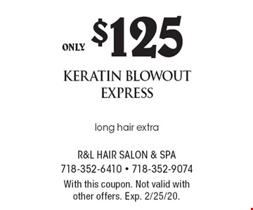 only $125 keratin blowout express long hair extra. With this coupon. Not valid with other offers. Exp. 2/25/20.