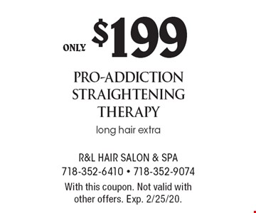 only $199 pro-addiction straightening therapy long hair extra. With this coupon. Not valid withother offers. Exp. 2/25/20.