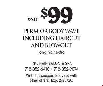 only $99 perm or body wave including haircut and blowout long hair extra. With this coupon. Not valid with other offers. Exp. 2/25/20.