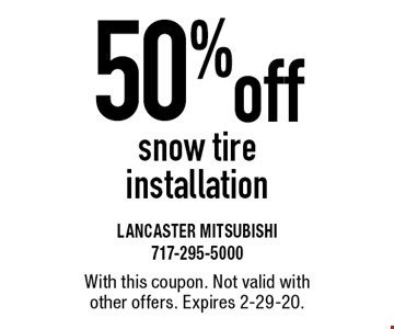 50% off snow tire installation. With this coupon. Not valid with other offers. Expires 2-29-20.