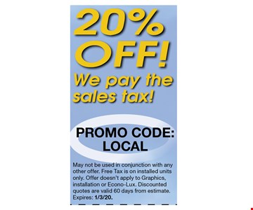 20% off we pay the sales tax. Promo Code: LOCAL.. May not be used in conjunction with any other offer. Free Tax is on installed units only. Offer doesn't apply to Graphics, installation or Econo-Lux. Discounted quotes are valid 60 days from estimate.Expires: 1/3/20.