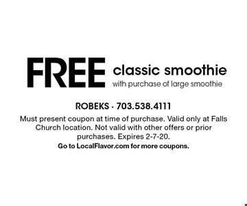 FREE classic smoothie with purchase of large smoothie. Must present coupon at time of purchase. Valid only at Falls Church location. Not valid with other offers or prior purchases. Expires 2-7-20. Go to LocalFlavor.com for more coupons.