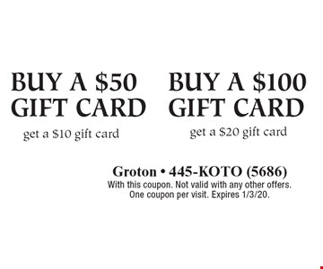 Buy a $50 gift card Buy a $100gift card get a $10 gift card get a $20 gift card. With this coupon. Not valid with any other offers. One coupon per visit. Expires 1/3/20.