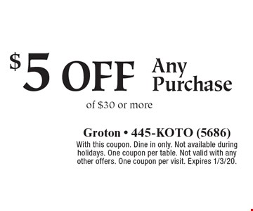$5 off Any Purchase of $30 or more. With this coupon. Dine in only. Not available during holidays. One coupon per table. Not valid with any other offers. One coupon per visit. Expires 1/3/20.