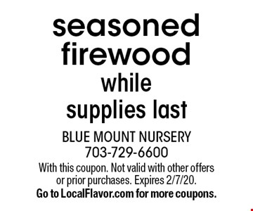 Seasoned firewood. While supplies last. With this coupon. Not valid with other offers or prior purchases. Expires 2/7/20. Go to LocalFlavor.com for more coupons.