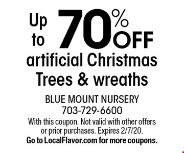 Up to 70% off artificial Christmas Trees & wreaths. With this coupon. Not valid with other offers or prior purchases. Expires 2/7/20. Go to LocalFlavor.com for more coupons.