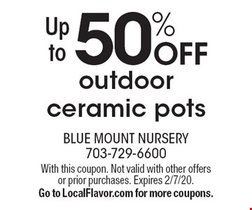 Up to 50% off outdoor ceramic pots. With this coupon. Not valid with other offers or prior purchases. Expires 2/7/20.  Go to LocalFlavor.com for more coupons.