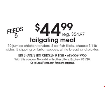 $44.99 Feeds 5 tailgating meal (reg. $54.97). 10 jumbo chicken tenders, 5 catfish fillets, choose 3 1-lb sides, 5 dipping or tartar sauces, white bread and pickles. With this coupon. Not valid with other offers. Expires 1/31/20. Go to LocalFlavor.com for more coupons.