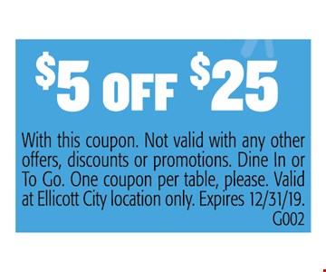 $5 Off $25 With this coupon. Not valid with any other offers, discounts or promotions. Dine In or To Go. One coupon per table, please. Valid at Ellicott City location only. Expires12/31/19