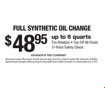 $48.95 Full Synthetic Oil Change . Up to 6 quarts. Tire Rotation, Top Off All Fluids, 17-Point Safety Check. Must present coupon. Most vehicles. No other discounts apply. Up to 6 qts. of bulk oil. Canister filter, diesel extra. Fluid/filter disposal charges may apply. Additional charge for shop supplies may be added. See dealer for complete details. Exp. 2/7/20.