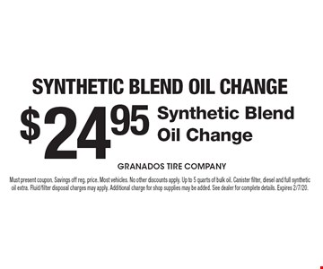 $24.95 Synthetic Blend Oil Change. Synthetic Blend Oil Change. Must present coupon. Savings off reg. price. Most vehicles. No other discounts apply. Up to 5 quarts of bulk oil. Canister filter, diesel and full synthetic oil extra. Fluid/filter disposal charges may apply. Additional charge for shop supplies may be added. See dealer for complete details. Expires 2/7/20.