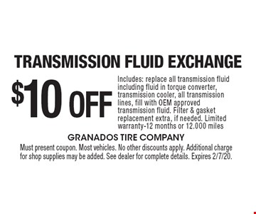 $10 Off Transmission Fluid Exchange. Includes: replace all transmission fluid including fluid in torque converter, transmission cooler, all transmission lines, fill with OEM approved transmission fluid. Filter & gasket replacement extra, if needed. Limited warranty-12 months or 12.000 miles. Must present coupon. Most vehicles. No other discounts apply. Additional charge for shop supplies may be added. See dealer for complete details. Expires 2/7/20.