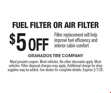 $5 Off Fuel Filter or Air Filter. Filter replacement will help improve fuel efficiency and interior cabin comfort. Must present coupon. Most vehicles. No other discounts apply. Most vehicles. Filter disposal charges may apply. Additional charge for shop supplies may be added. See dealer for complete details. Expires 2/7/20.