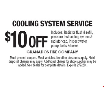 $10 Off Cooling System Service. Includes: Radiator flush & refill, pressure test cooling system & radiator cap, inspect water pump, belts & hoses. Must present coupon. Most vehicles. No other discounts apply. Fluid disposal charges may apply. Additional charge for shop supplies may be added. See dealer for complete details. Expires 2/7/20.