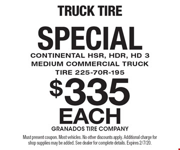 $335 Each Truck Tire Special. Continental HSR, HDR, HD 3 Medium Commercial Truck Tire 225-70R-195. Must present coupon. Most vehicles. No other discounts apply. Additional charge for shop supplies may be added. See dealer for complete details. Expires 2/7/20.