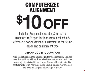 $10 Off Computerized Alignment. Includes: Front caster, camber & toe set to manufacturer's specifications where applicable & reference & compensation or adjustment of thrust line, depending on alignment type. Must present coupon. Most vehicles. No other discounts apply. Excludes some 4-wheel drive vehicles. Front wheel drive vehicles may require rear wheel adjustment at Additional charge. Vehicles with electric stability control may be extra. Additional charge for shop supplies may be added. See dealer for complete details. Expires 2/7/20.