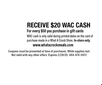 RECEIVE $20 WAC CASH For every $50 you purchase in gift cards WAC cash is only valid during printed dates on the card of purchase made in a What A Crock Store. In-store only.. Coupons must be presented at time of purchases. While supplies last. Not valid with any other offers. Expires 2/28/20. 484-474-0451