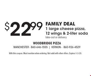 FAMILY DEAL $22.99 1 large cheese pizza, 12 wings & 2-liter soda. Take-out or delivery. With this coupon. Must mention when ordering. Not valid with other offers. Expires 1-3-20.