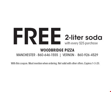 Free 2-liter soda with every $25 purchase. With this coupon. Must mention when ordering. Not valid with other offers. Expires 1-3-20.