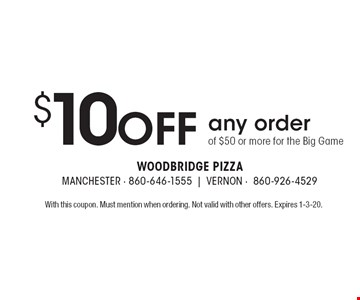 $10 off any order of $50 or more for the Big Game. With this coupon. Must mention when ordering. Not valid with other offers. Expires 1-3-20.
