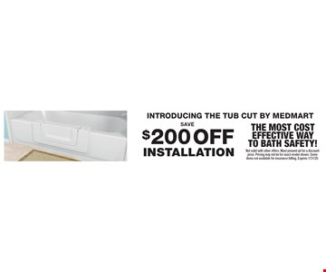 INTRODUCING THE TUB CUT BY MEDMART. Save $200 OFF installation For a TUB CUT. The most cost effective way to BATH safety! Not valid with other offers. Must present ad for a discount price. Pricing may not be for exact model shown. Some items not available for insurance billing. Expires 1/31/20.