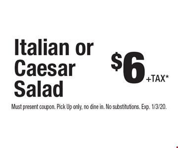 $6 +Tax* Italian or Caesar Salad. Must present coupon. Pick Up only, no dine in. No substitutions. Exp. 1/3/20.