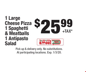 $25.99+TAX*1 Large Cheese Pizza 1 Spaghetti & Meatballs 1 Antipasto Salad. Pick up & delivery only. No substitutions. At participating locations. Exp. 1/3/20.