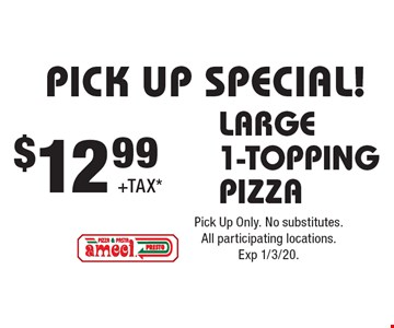 PICK UP SPECIAL! $12.99+TAX* LARGE 1-TOPPING PIZZA. Pick Up Only. No substitutes. All participating locations.Exp 1/3/20.