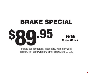 $89.95 brake special. Please call for details. Most cars. Valid only with coupon. Not valid with any other offers. Exp 2/1/20