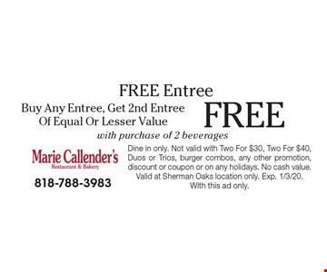 Free Entree FREE Buy Any Entree, Get 2nd Entree Of Equal Or Lesser Value with purchase of 2 beverages. Dine in only. Not valid with Two For $30, Two For $40, Duos or Trios, burger combos, any other promotion, discount or coupon or on any holidays. No cash value. Valid at Sherman Oaks location only. Exp. 1/3/20. With this ad only.