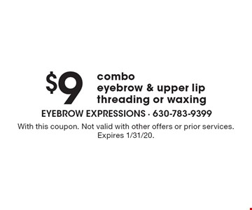 $9 combo eyebrow & upper lip threading or waxing. With this coupon. Not valid with other offers or prior services. Expires 1/31/20.